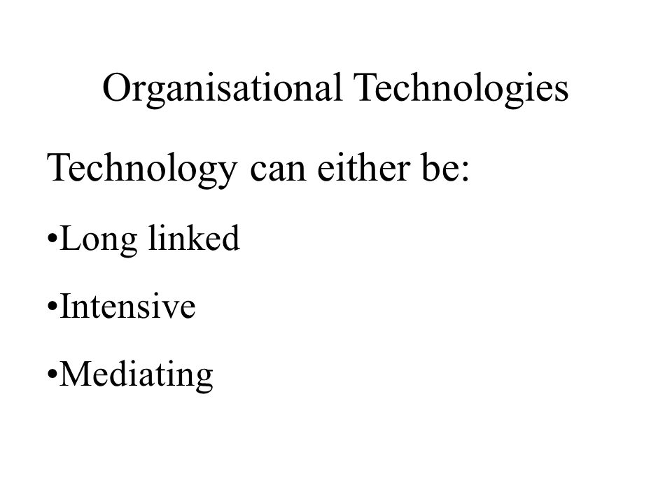 Organisational Technologies Technology can either be: Long linked Intensive Mediating
