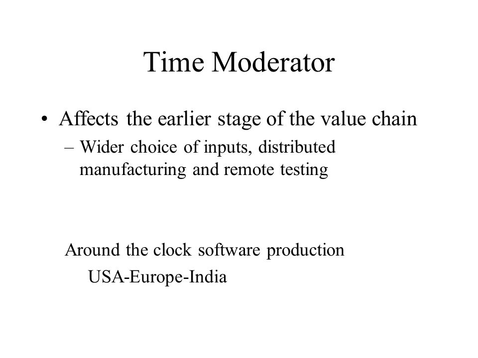 Time Moderator Affects the earlier stage of the value chain –Wider choice of inputs, distributed manufacturing and remote testing Around the clock sof
