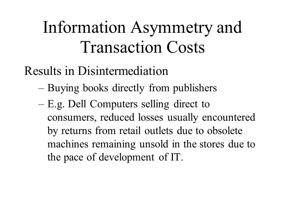 Information Asymmetry and Transaction Costs Results in Disintermediation –Buying books directly from publishers –E.g. Dell Computers selling direct to