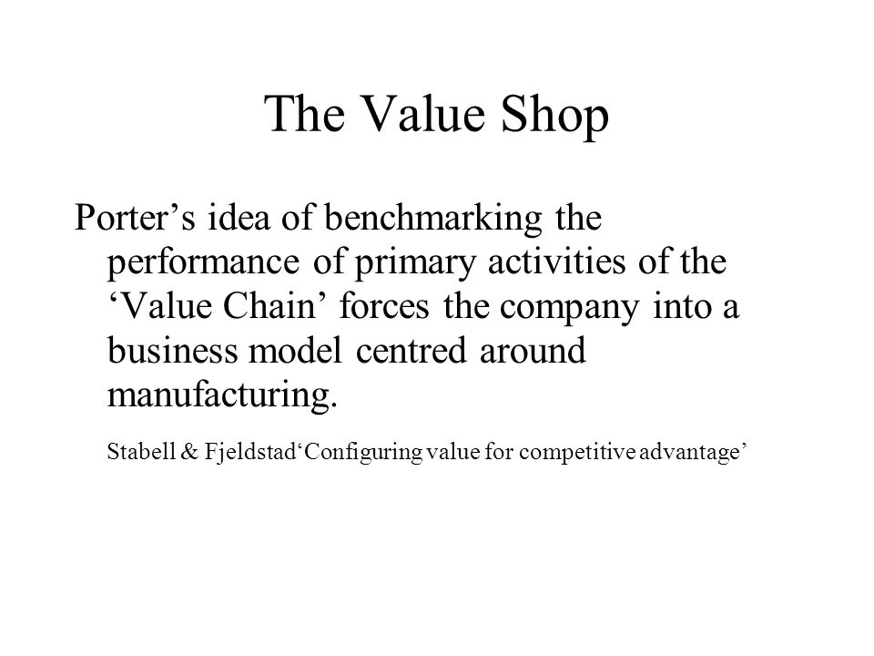 The Value Shop Porter's idea of benchmarking the performance of primary activities of the 'Value Chain' forces the company into a business model centr