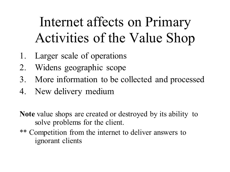 Internet affects on Primary Activities of the Value Shop 1.Larger scale of operations 2.Widens geographic scope 3.More information to be collected and