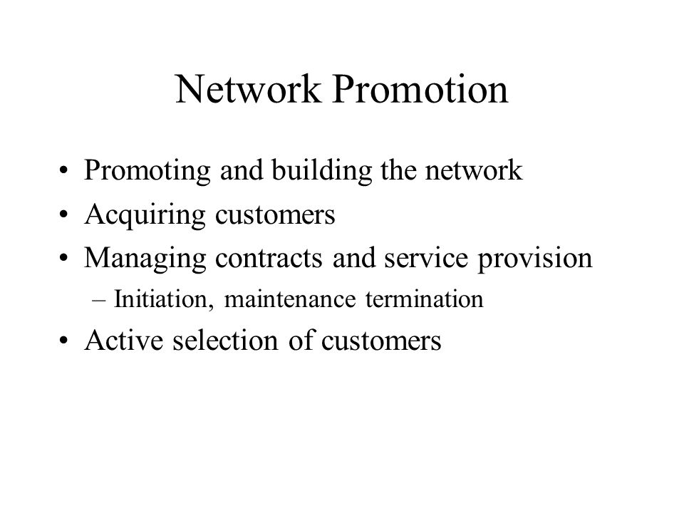 Network Promotion Promoting and building the network Acquiring customers Managing contracts and service provision –Initiation, maintenance termination