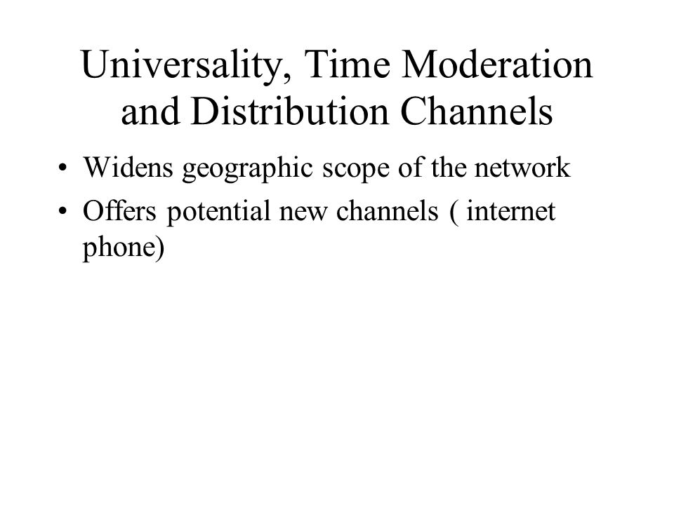 Universality, Time Moderation and Distribution Channels Widens geographic scope of the network Offers potential new channels ( internet phone)