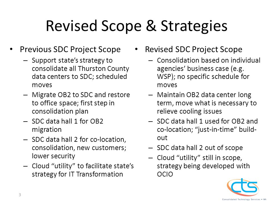 Revised Scope & Strategies Previous SDC Project Scope – Support state's strategy to consolidate all Thurston County data centers to SDC; scheduled moves – Migrate OB2 to SDC and restore to office space; first step in consolidation plan – SDC data hall 1 for OB2 migration – SDC data hall 2 for co-location, consolidation, new customers; lower security – Cloud utility to facilitate state's strategy for IT Transformation Revised SDC Project Scope – Consolidation based on individual agencies' business case (e.g.