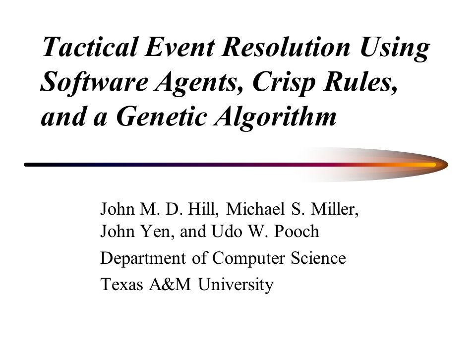 Tactical Event Resolution Using Software Agents, Crisp Rules, and a Genetic Algorithm John M.