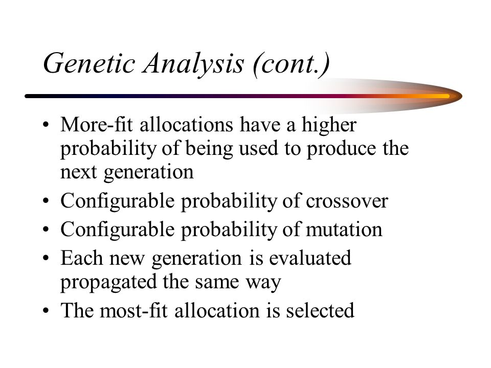 Genetic Analysis (cont.) More-fit allocations have a higher probability of being used to produce the next generation Configurable probability of crossover Configurable probability of mutation Each new generation is evaluated propagated the same way The most-fit allocation is selected