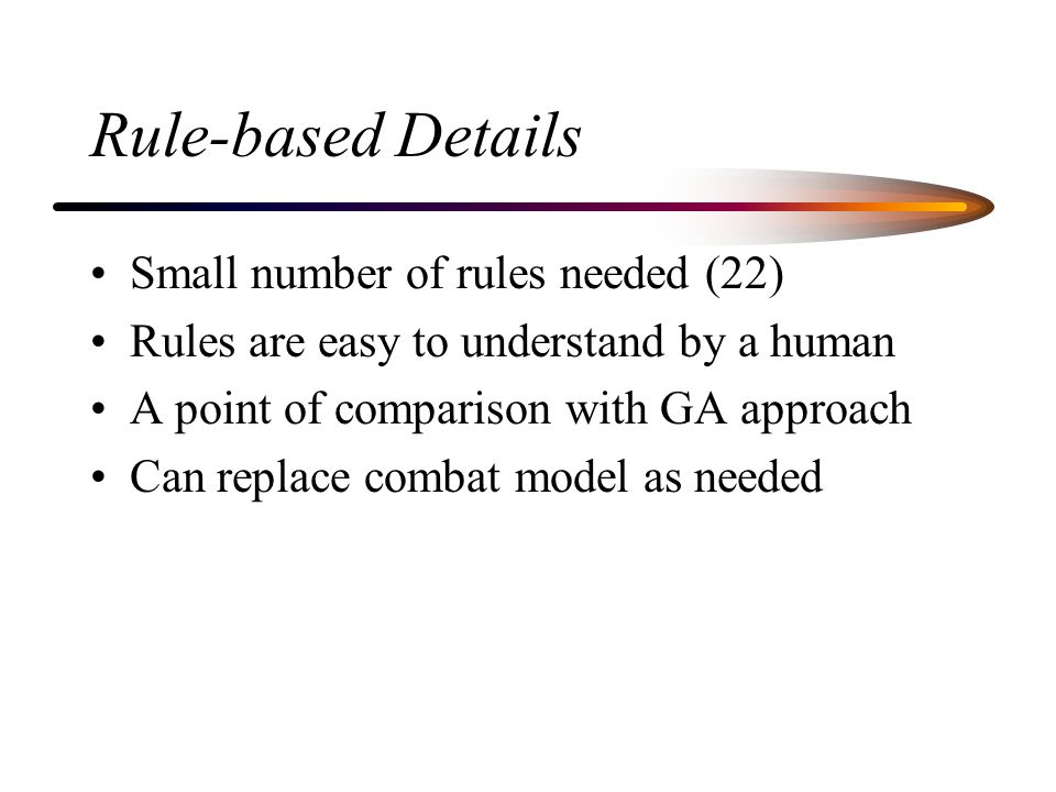 Rule-based Details Small number of rules needed (22) Rules are easy to understand by a human A point of comparison with GA approach Can replace combat model as needed