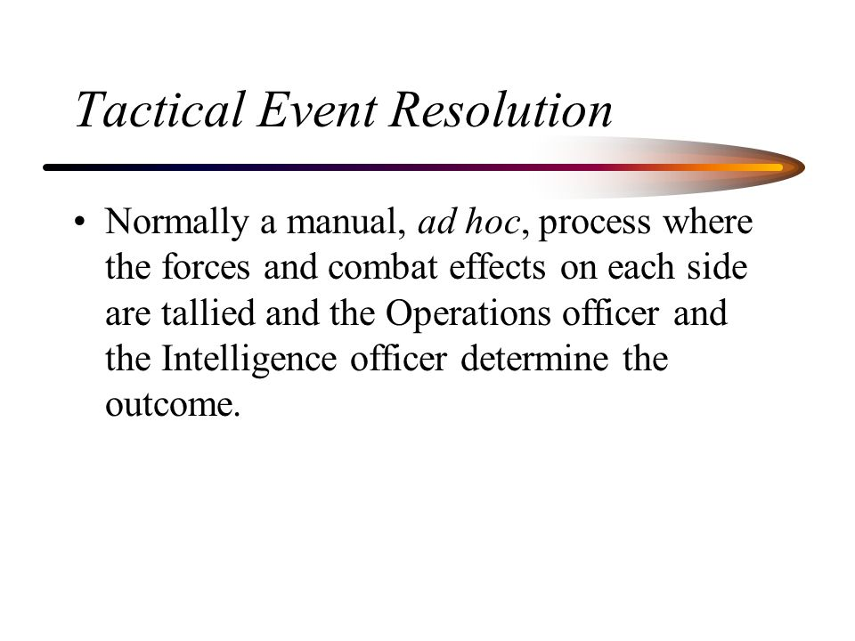Tactical Event Resolution Normally a manual, ad hoc, process where the forces and combat effects on each side are tallied and the Operations officer and the Intelligence officer determine the outcome.