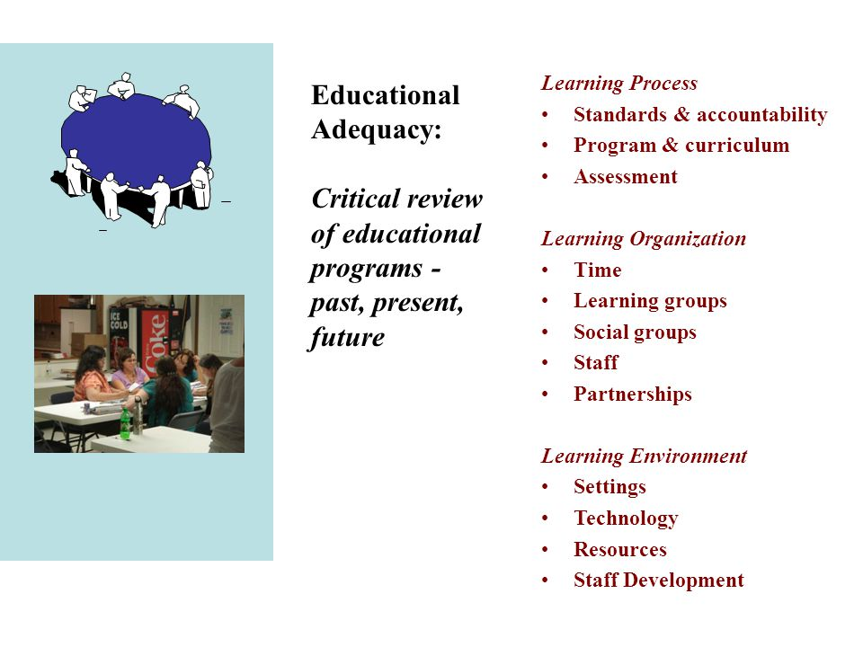 Education Educational Adequacy: Critical review of educational programs - past, present, future Learning Process Standards & accountability Program & curriculum Assessment Learning Organization Time Learning groups Social groups Staff Partnerships Learning Environment Settings Technology Resources Staff Development
