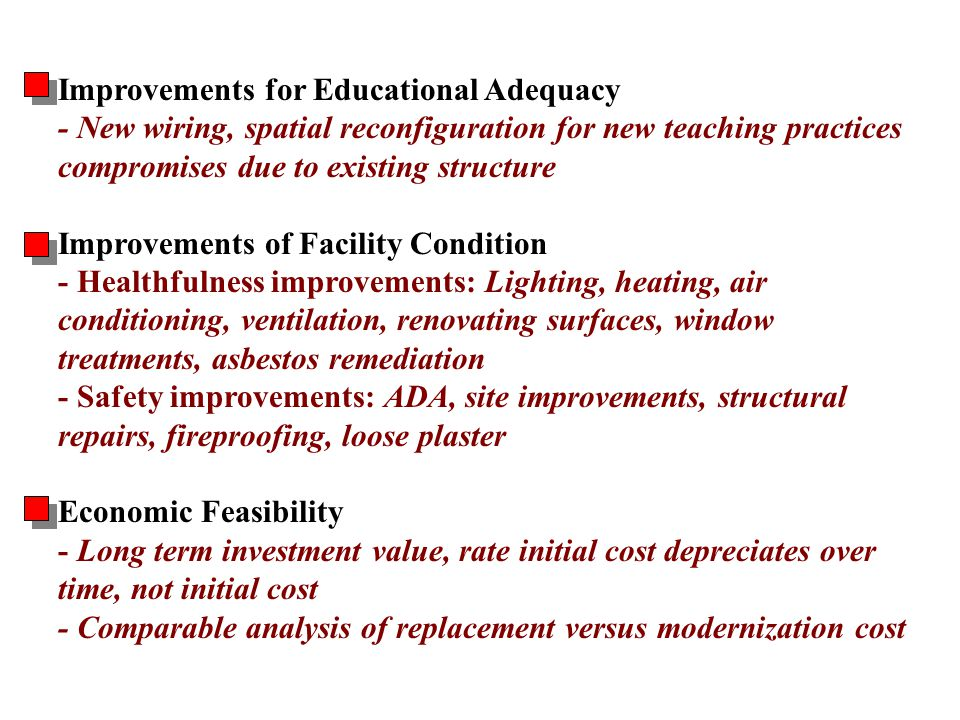 Improvements for Educational Adequacy - New wiring, spatial reconfiguration for new teaching practices compromises due to existing structure Improvements of Facility Condition - Healthfulness improvements: Lighting, heating, air conditioning, ventilation, renovating surfaces, window treatments, asbestos remediation - Safety improvements: ADA, site improvements, structural repairs, fireproofing, loose plaster Economic Feasibility - Long term investment value, rate initial cost depreciates over time, not initial cost - Comparable analysis of replacement versus modernization cost Modernization Analysis
