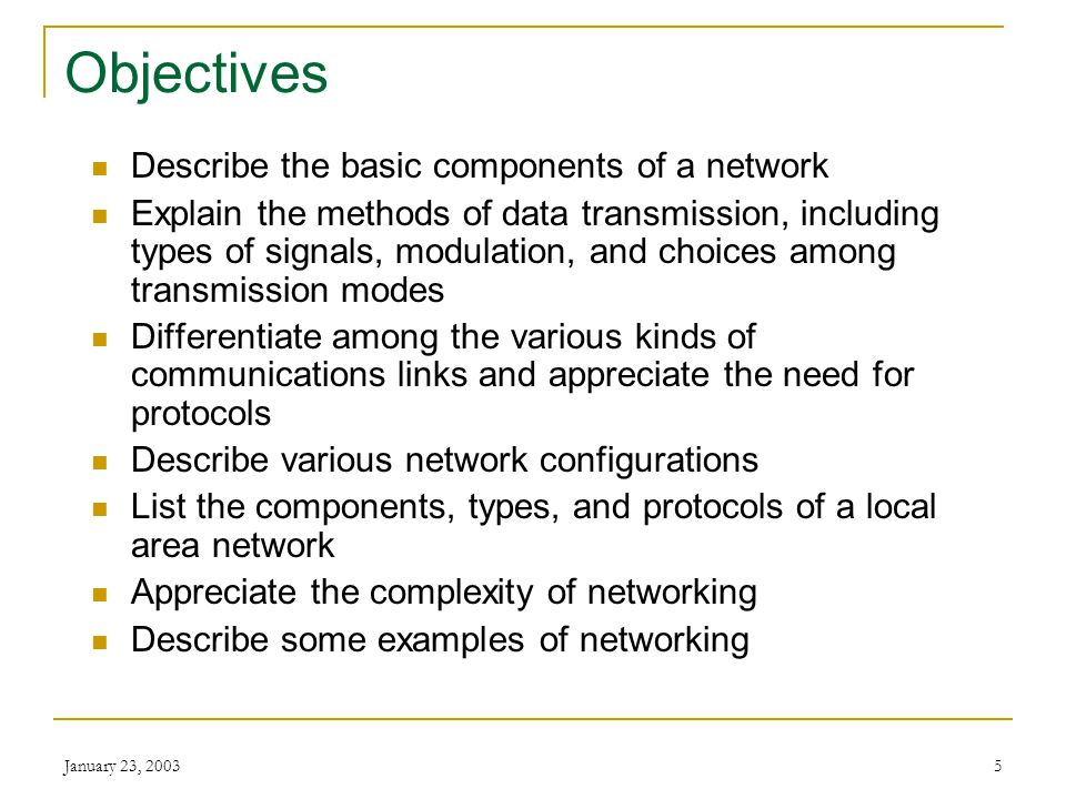 January 23, 20035 Objectives Describe the basic components of a network Explain the methods of data transmission, including types of signals, modulation, and choices among transmission modes Differentiate among the various kinds of communications links and appreciate the need for protocols Describe various network configurations List the components, types, and protocols of a local area network Appreciate the complexity of networking Describe some examples of networking