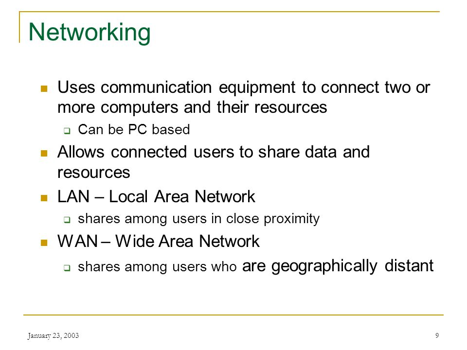 January 23, 20039 Networking Uses communication equipment to connect two or more computers and their resources  Can be PC based Allows connected users to share data and resources LAN – Local Area Network  shares among users in close proximity WAN – Wide Area Network  shares among users who are geographically distant