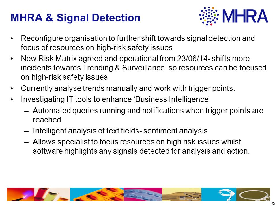 © MHRA & Signal Detection Reconfigure organisation to further shift towards signal detection and focus of resources on high-risk safety issues New Risk Matrix agreed and operational from 23/06/14- shifts more incidents towards Trending & Surveillance so resources can be focused on high-risk safety issues Currently analyse trends manually and work with trigger points.