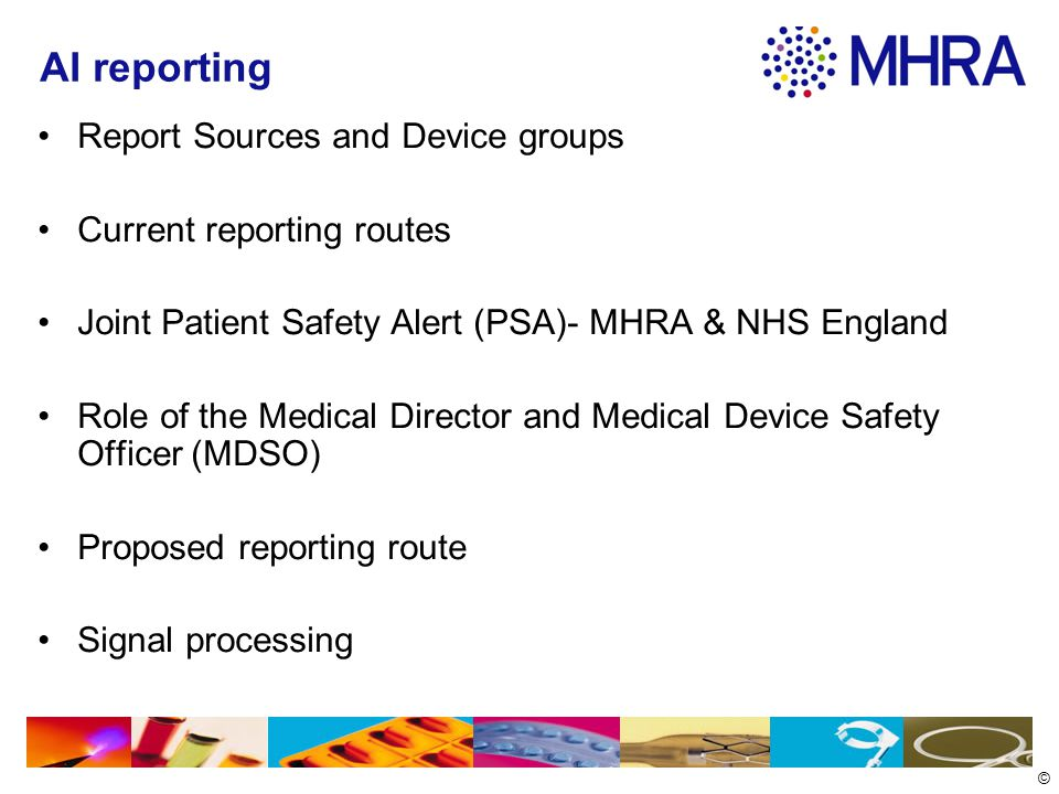 © AI reporting Report Sources and Device groups Current reporting routes Joint Patient Safety Alert (PSA)- MHRA & NHS England Role of the Medical Director and Medical Device Safety Officer (MDSO) Proposed reporting route Signal processing
