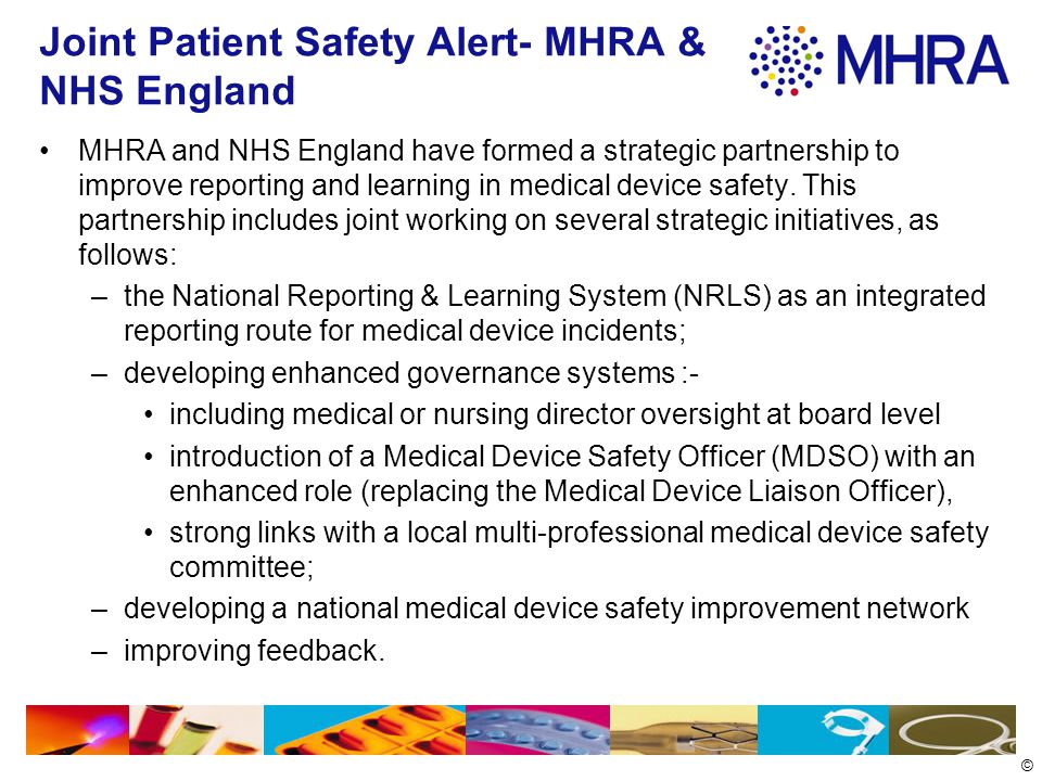 © Joint Patient Safety Alert- MHRA & NHS England MHRA and NHS England have formed a strategic partnership to improve reporting and learning in medical device safety.