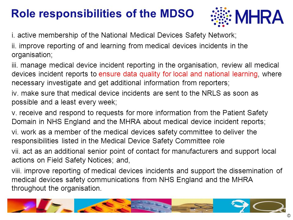 © Role of the Medical Devices Safety Committee improving reporting of and learning from medical device incidents in the organisation; analysing of incident data, audit and other data to identify, prioritise and address medical devices risks to minimise harm to patients; identifying, developing and promoting best practice for medical devices safety - this will include supporting the implementation of external patient safety guidance from NHS England, MHRA, NICE and other organisations.