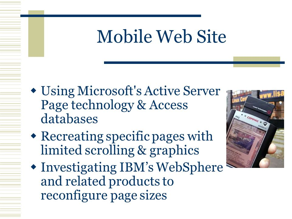 Mobile Web Site  Using Microsoft s Active Server Page technology & Access databases  Recreating specific pages with limited scrolling & graphics  Investigating IBM's WebSphere and related products to reconfigure page sizes