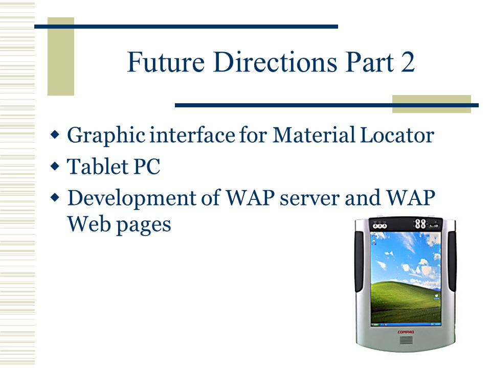Future Directions Part 2  Graphic interface for Material Locator  Tablet PC  Development of WAP server and WAP Web pages