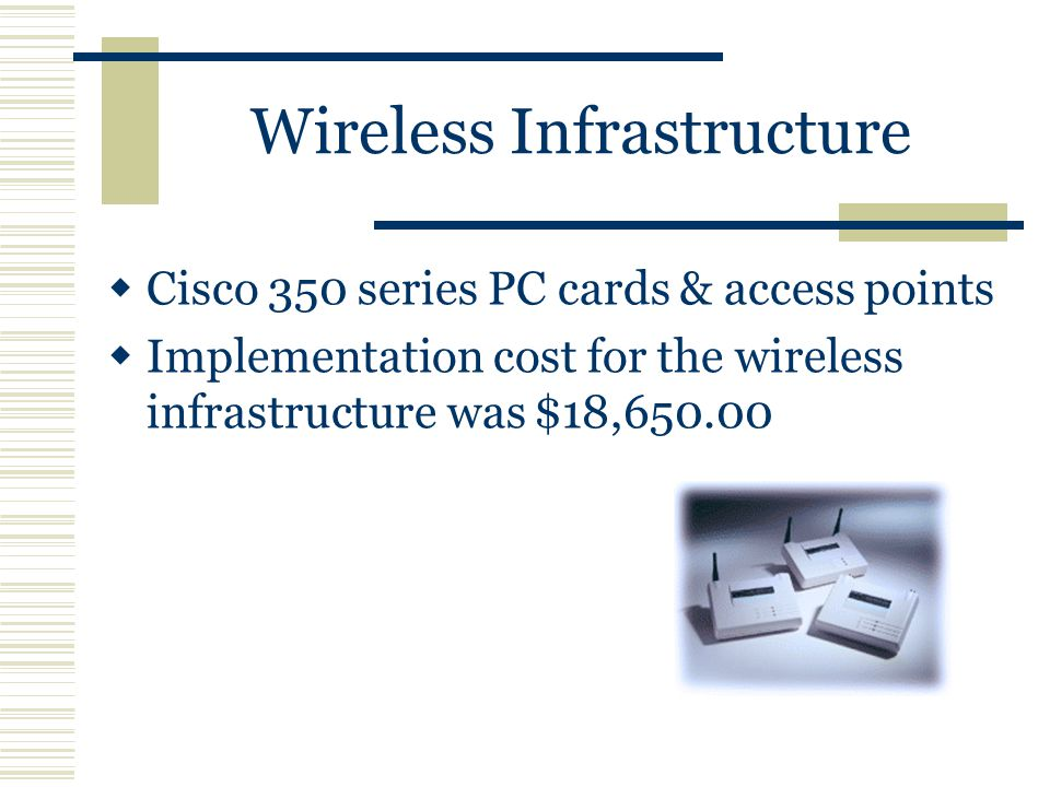 Wireless Infrastructure  Cisco 350 series PC cards & access points  Implementation cost for the wireless infrastructure was $18,650.00