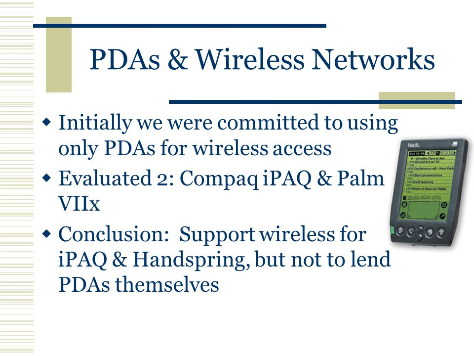 PDAs & Wireless Networks  Initially we were committed to using only PDAs for wireless access  Evaluated 2: Compaq iPAQ & Palm VIIx  Conclusion: Support wireless for iPAQ & Handspring, but not to lend PDAs themselves