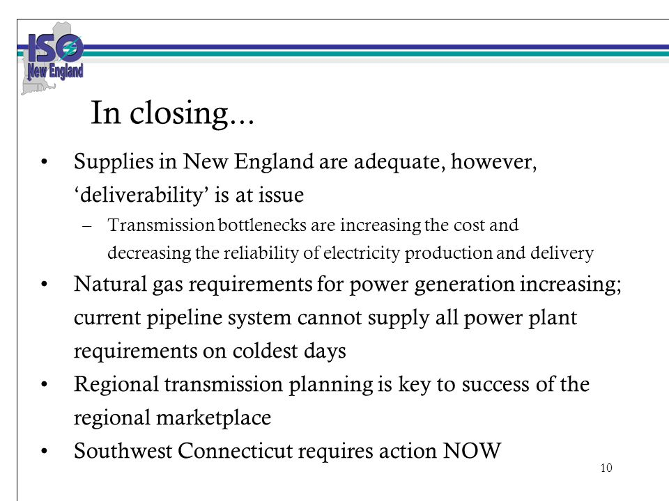 10 In closing... Supplies in New England are adequate, however, 'deliverability' is at issue –Transmission bottlenecks are increasing the cost and dec
