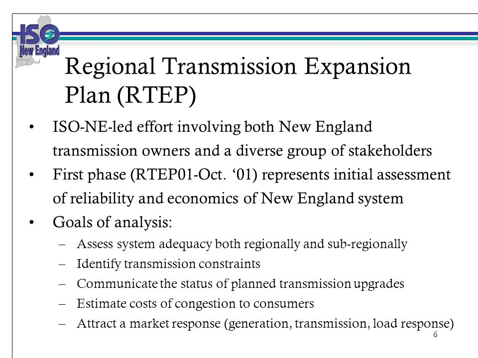 6 Regional Transmission Expansion Plan (RTEP) ISO-NE-led effort involving both New England transmission owners and a diverse group of stakeholders First phase (RTEP01-Oct.