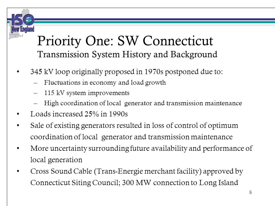 8 Priority One: SW Connecticut Transmission System History and Background 345 kV loop originally proposed in 1970s postponed due to: –Fluctuations in economy and load growth –115 kV system improvements –High coordination of local generator and transmission maintenance Loads increased 25% in 1990s Sale of existing generators resulted in loss of control of optimum coordination of local generator and transmission maintenance More uncertainty surrounding future availability and performance of local generation Cross Sound Cable (Trans-Energie merchant facility) approved by Connecticut Siting Council; 300 MW connection to Long Island