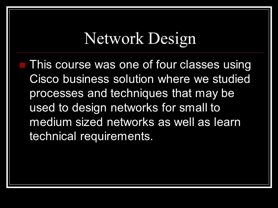 Network Design This course was one of four classes using Cisco business solution where we studied processes and techniques that may be used to design