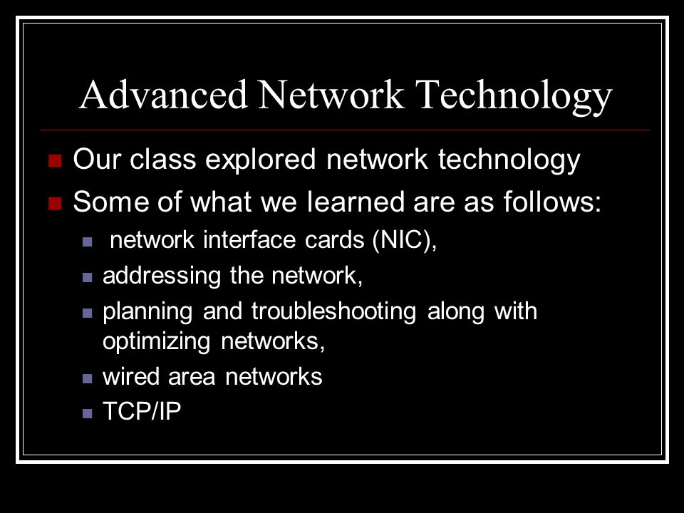 Advanced Network Technology Our class explored network technology Some of what we learned are as follows: network interface cards (NIC), addressing th