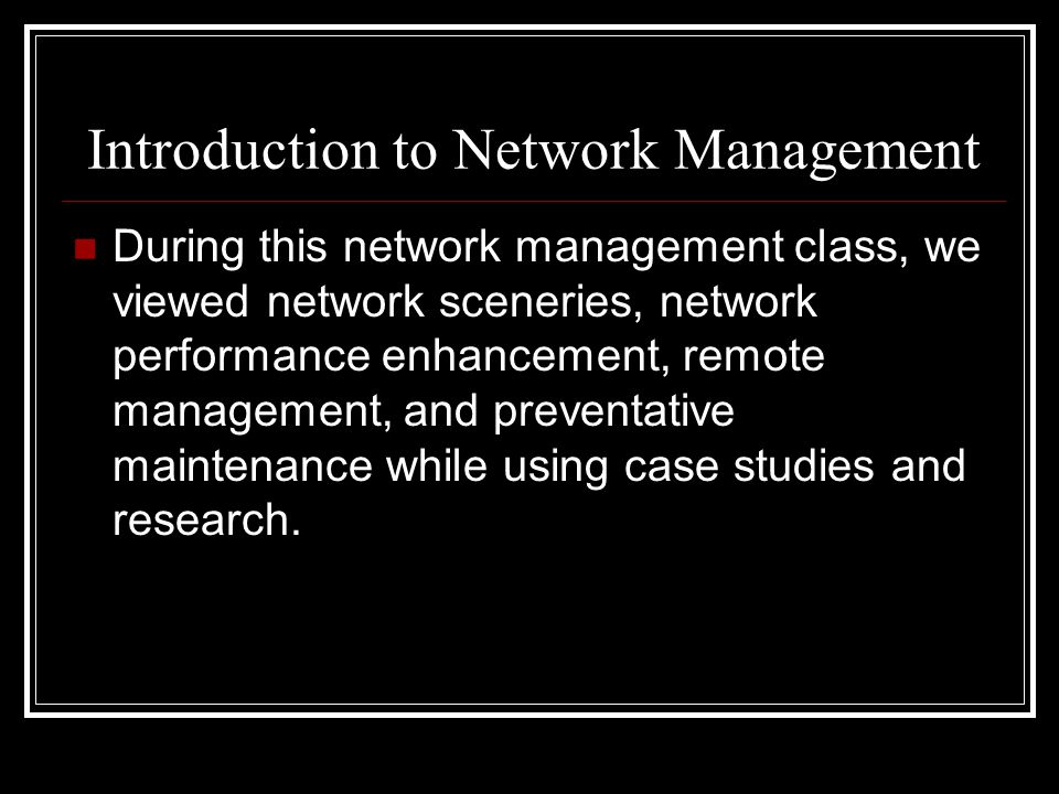 Introduction to Network Management During this network management class, we viewed network sceneries, network performance enhancement, remote management, and preventative maintenance while using case studies and research.