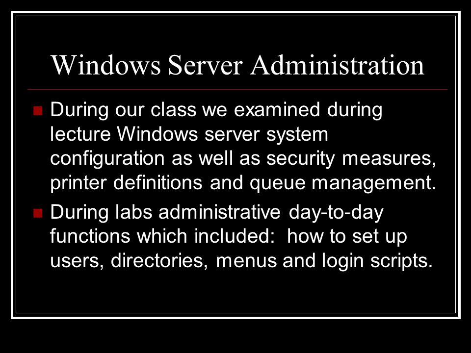 Windows Server Administration During our class we examined during lecture Windows server system configuration as well as security measures, printer definitions and queue management.