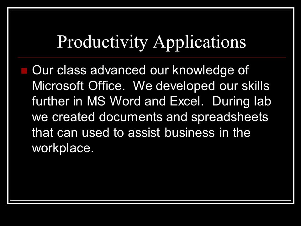 Productivity Applications Our class advanced our knowledge of Microsoft Office. We developed our skills further in MS Word and Excel. During lab we cr
