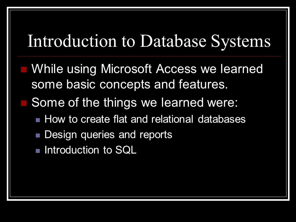 Introduction to Database Systems While using Microsoft Access we learned some basic concepts and features. Some of the things we learned were: How to