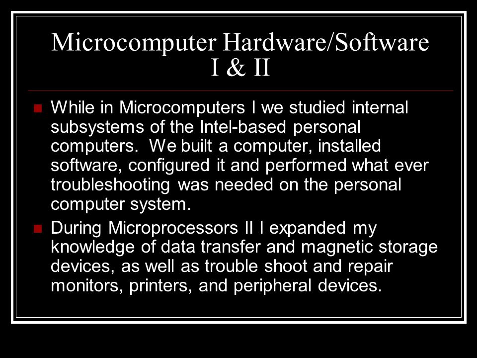 Microcomputer Hardware/Software I & II While in Microcomputers I we studied internal subsystems of the Intel-based personal computers. We built a comp