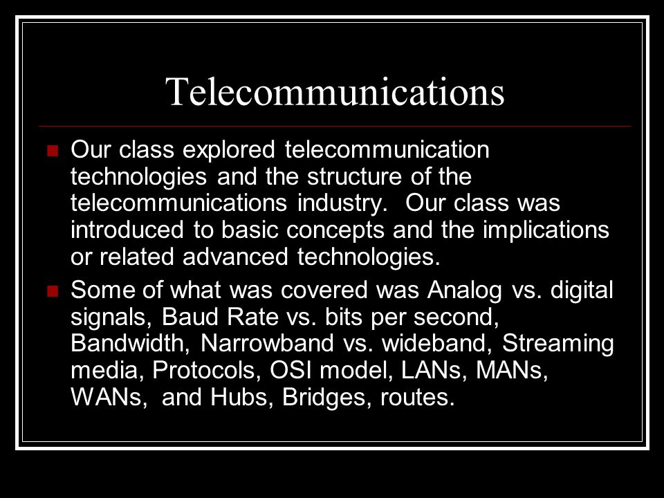 Telecommunications Our class explored telecommunication technologies and the structure of the telecommunications industry. Our class was introduced to