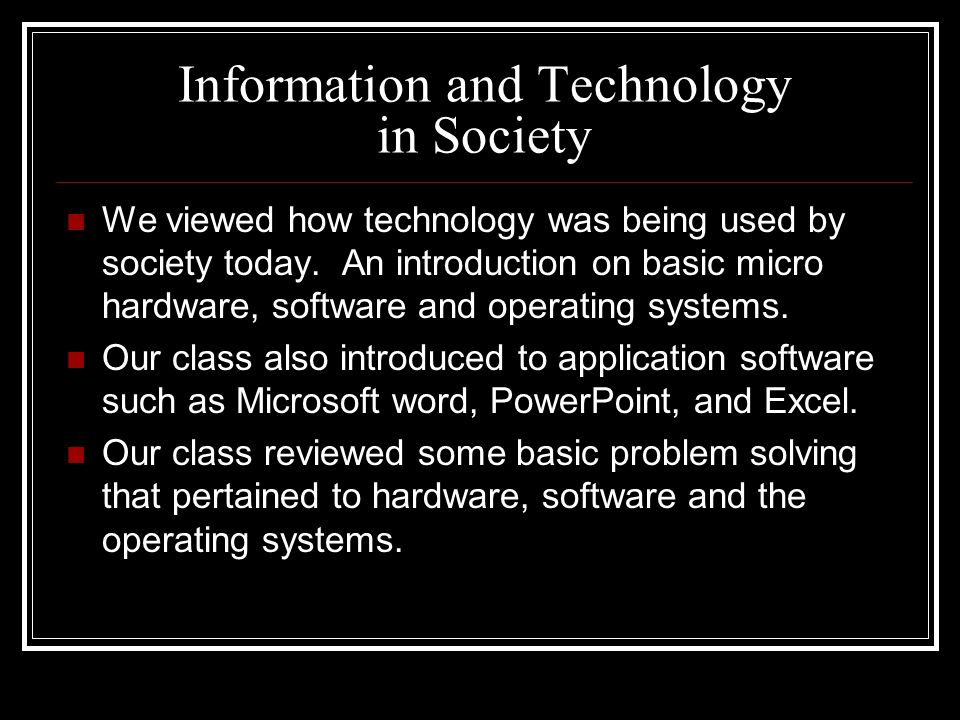 Information and Technology in Society We viewed how technology was being used by society today.