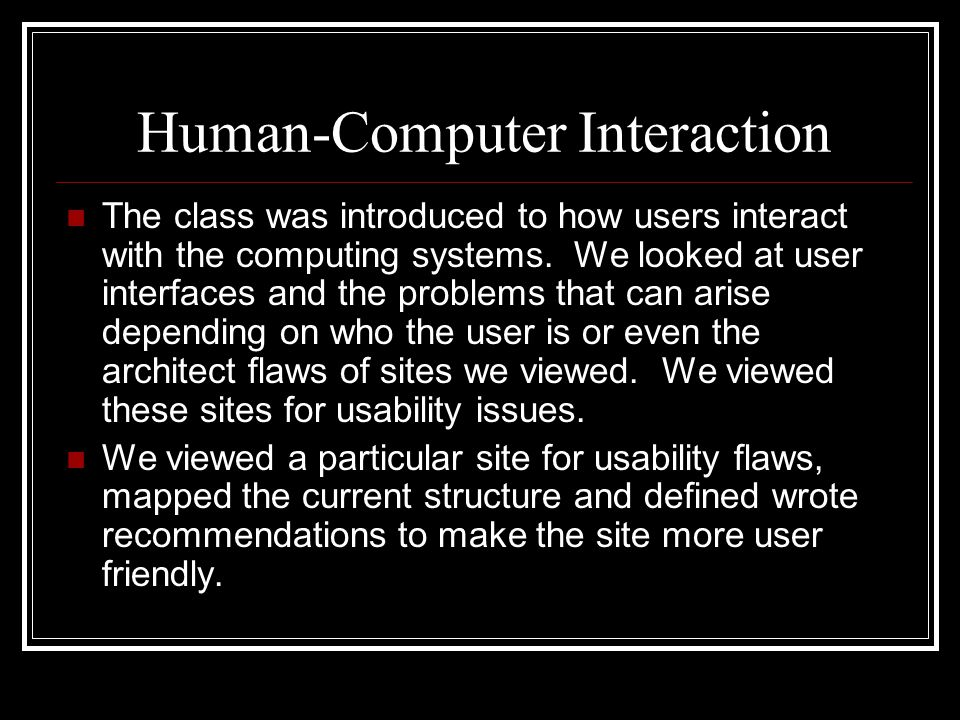 Human-Computer Interaction The class was introduced to how users interact with the computing systems. We looked at user interfaces and the problems th