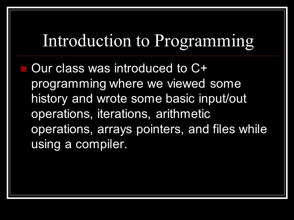 Introduction to Programming Our class was introduced to C+ programming where we viewed some history and wrote some basic input/out operations, iterations, arithmetic operations, arrays pointers, and files while using a compiler.