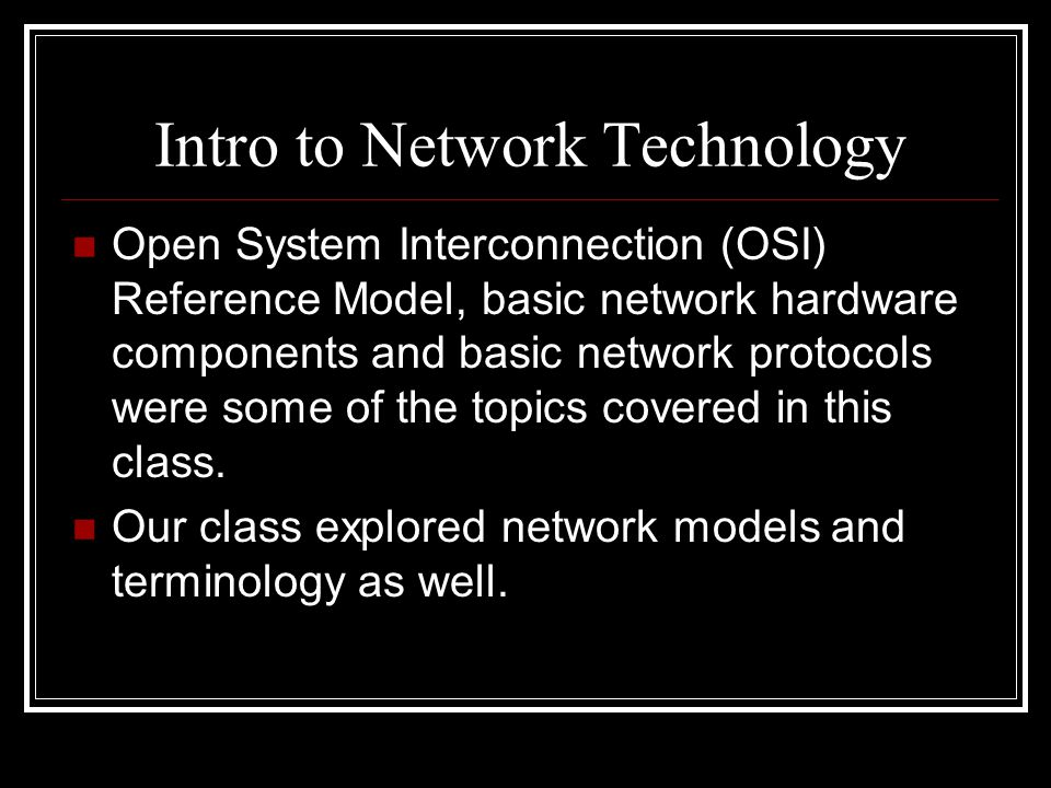 Intro to Network Technology Open System Interconnection (OSI) Reference Model, basic network hardware components and basic network protocols were some of the topics covered in this class.