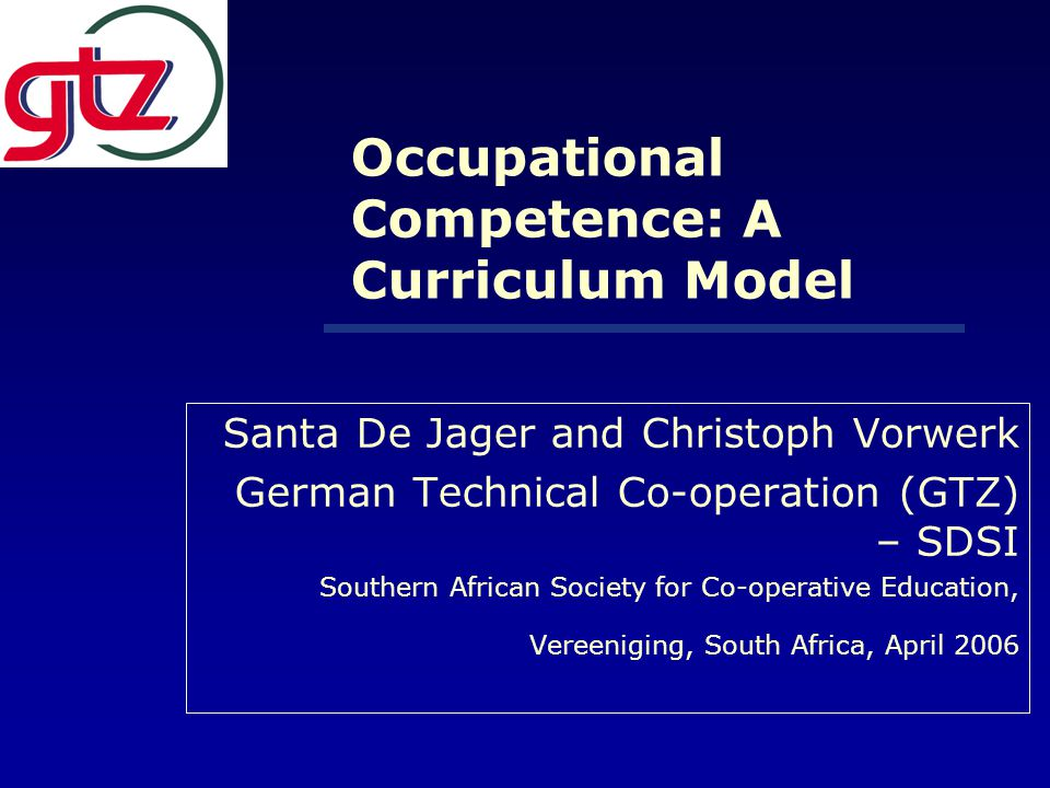 Occupational Competence: A Curriculum Model Santa De Jager and Christoph Vorwerk German Technical Co-operation (GTZ) – SDSI Southern African Society for Co-operative Education, Vereeniging, South Africa, April 2006