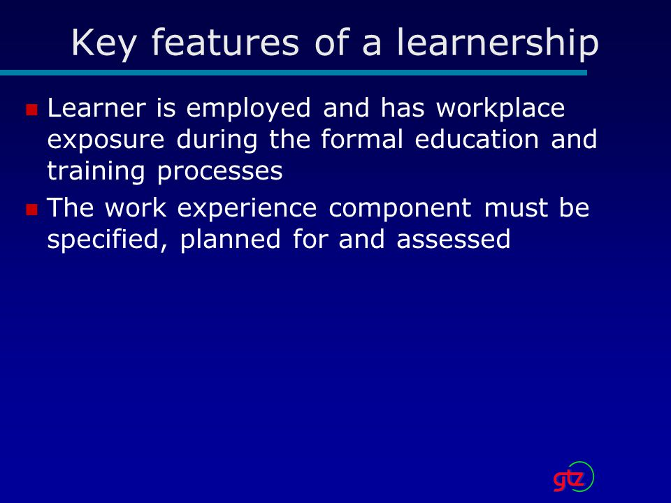Key features of a learnership Learner is employed and has workplace exposure during the formal education and training processes The work experience component must be specified, planned for and assessed