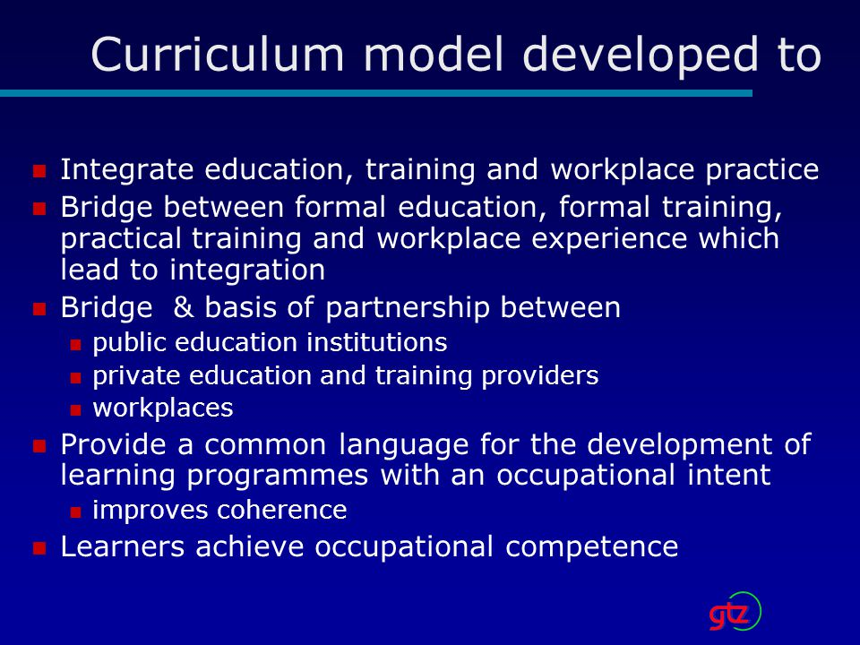 Curriculum model developed to Integrate education, training and workplace practice Bridge between formal education, formal training, practical training and workplace experience which lead to integration Bridge & basis of partnership between public education institutions private education and training providers workplaces Provide a common language for the development of learning programmes with an occupational intent improves coherence Learners achieve occupational competence