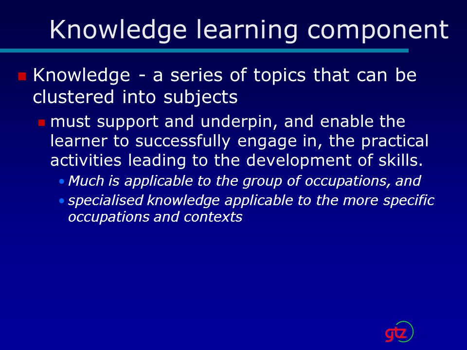 Knowledge learning component Knowledge - a series of topics that can be clustered into subjects must support and underpin, and enable the learner to successfully engage in, the practical activities leading to the development of skills.