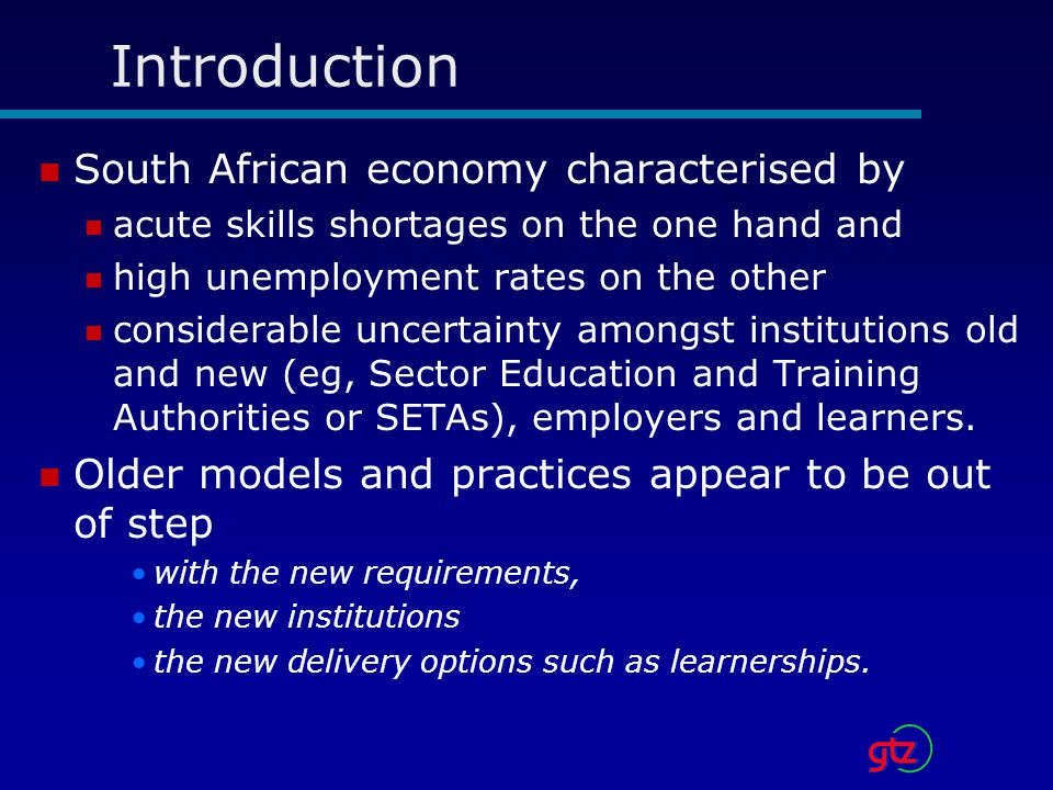 Introduction South African economy characterised by acute skills shortages on the one hand and high unemployment rates on the other considerable uncertainty amongst institutions old and new (eg, Sector Education and Training Authorities or SETAs), employers and learners.
