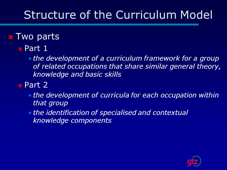 Structure of the Curriculum Model Two parts Part 1 the development of a curriculum framework for a group of related occupations that share similar general theory, knowledge and basic skills Part 2 the development of curricula for each occupation within that group the identification of specialised and contextual knowledge components