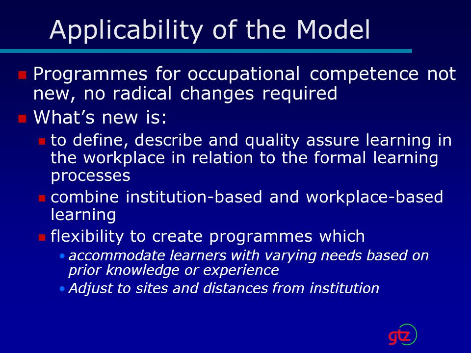 Applicability of the Model Programmes for occupational competence not new, no radical changes required What's new is: to define, describe and quality assure learning in the workplace in relation to the formal learning processes combine institution-based and workplace-based learning flexibility to create programmes which accommodate learners with varying needs based on prior knowledge or experience Adjust to sites and distances from institution