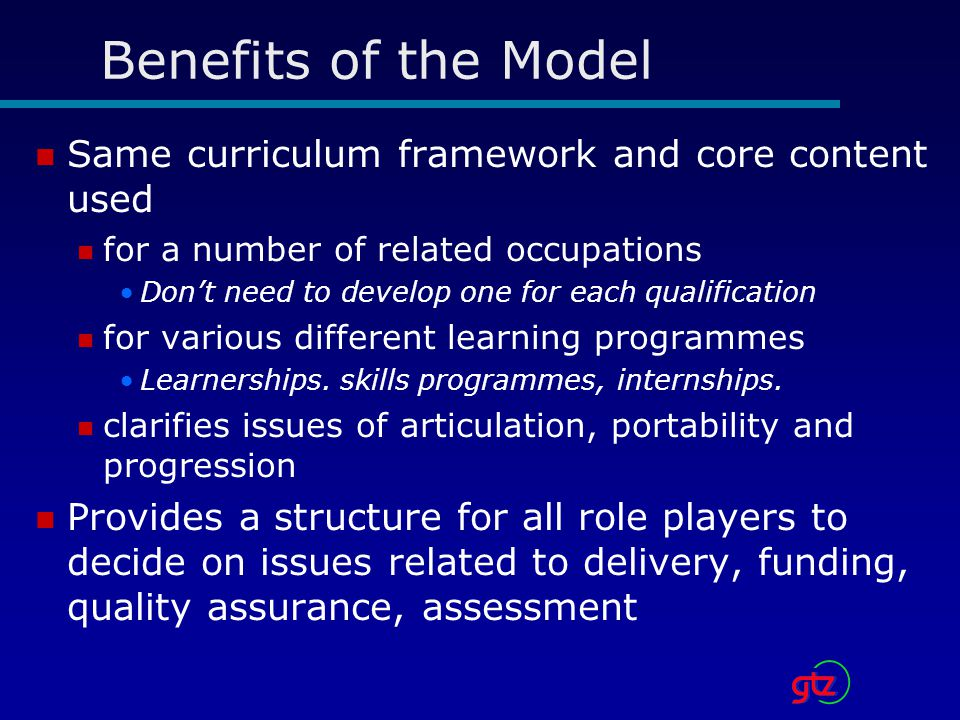 Benefits of the Model Same curriculum framework and core content used for a number of related occupations Don't need to develop one for each qualification for various different learning programmes Learnerships.