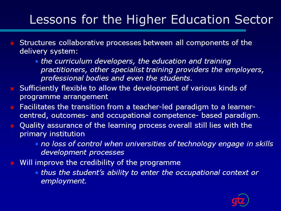 Lessons for the Higher Education Sector Structures collaborative processes between all components of the delivery system: the curriculum developers, the education and training practitioners, other specialist training providers the employers, professional bodies and even the students.