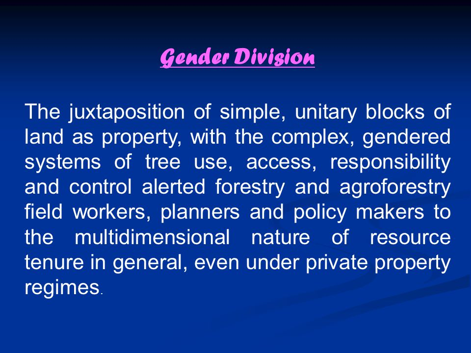 Gender Division The juxtaposition of simple, unitary blocks of land as property, with the complex, gendered systems of tree use, access, responsibility and control alerted forestry and agroforestry field workers, planners and policy makers to the multidimensional nature of resource tenure in general, even under private property regimes.