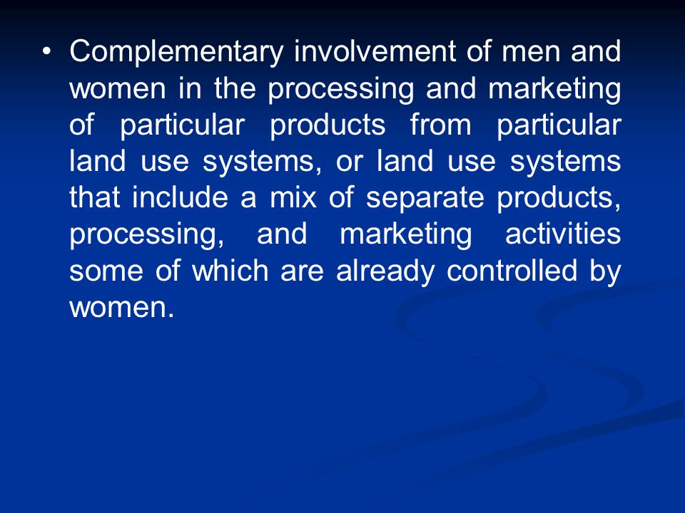 Complementary involvement of men and women in the processing and marketing of particular products from particular land use systems, or land use systems that include a mix of separate products, processing, and marketing activities some of which are already controlled by women.